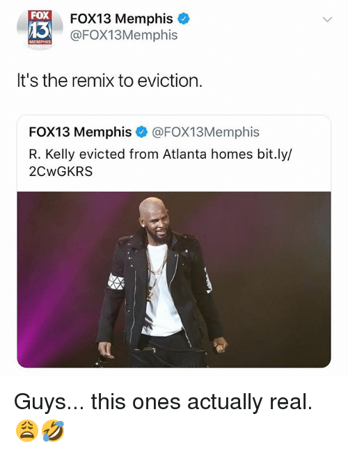 R. Kelly, Dank Memes, and Atlanta: FOX  13  FOX13 Memphis  @FOX13Memphis  MEMPHIS  It's the remix to eviction.  FOX13 Memphis @FOX13Memphis  R. Kelly evicted from Atlanta homes bit.ly/  2CwGKRS Guys... this ones actually real. 😩🤣