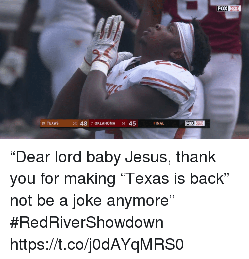 "Jesus, Sports, and Thank You: FOX  19 TEXAS  5-1 48 7 OKLAHOMA 5-1 45  FINAL ""Dear lord baby Jesus, thank you for making ""Texas is back"" not be a joke anymore"" #RedRiverShowdown https://t.co/j0dAYqMRS0"