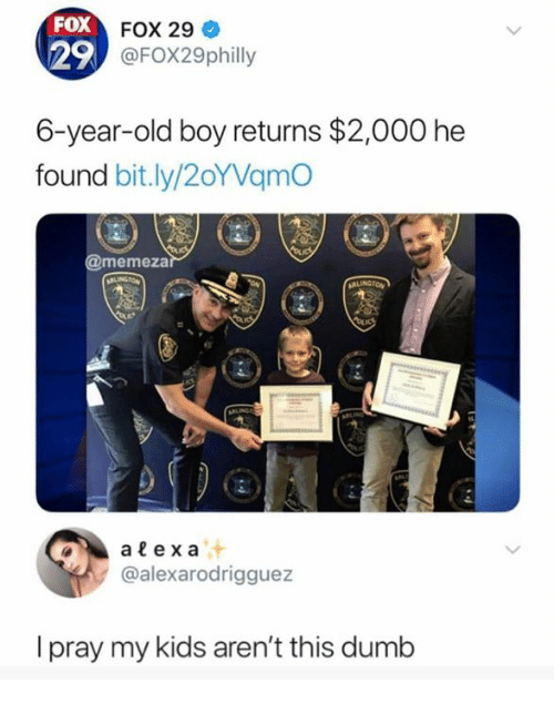 Dumb, Memes, and Kids: FOX  29  FOX 29  @FOX29philly  6-year-old boy returns $2,000 he  found bit.ly/2oYVamC  @memeza  at  @alexarodrigguez  I pray my kids aren't this dumb