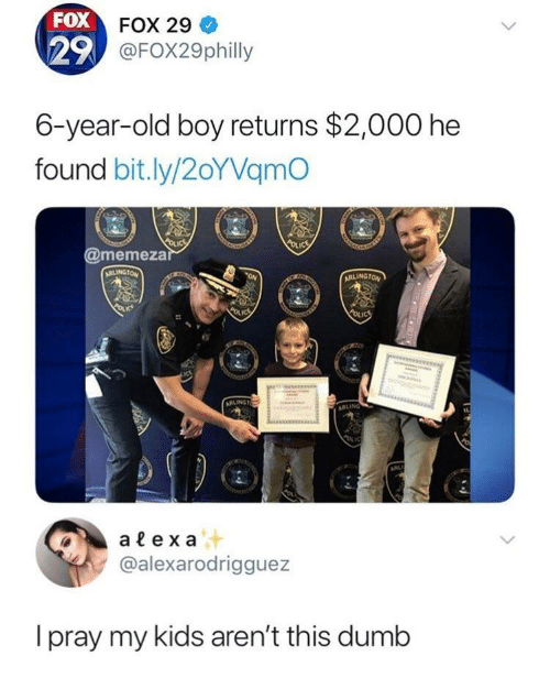 Dumb, Kids, and Old: FOX  29  FOX 29  @FOX29philly  6-year-old boy returns $2,000 he  found bit.ly/2oYVamO  @memeza  alex a  @alexarodrigguez  I pray my kids aren't this dumb
