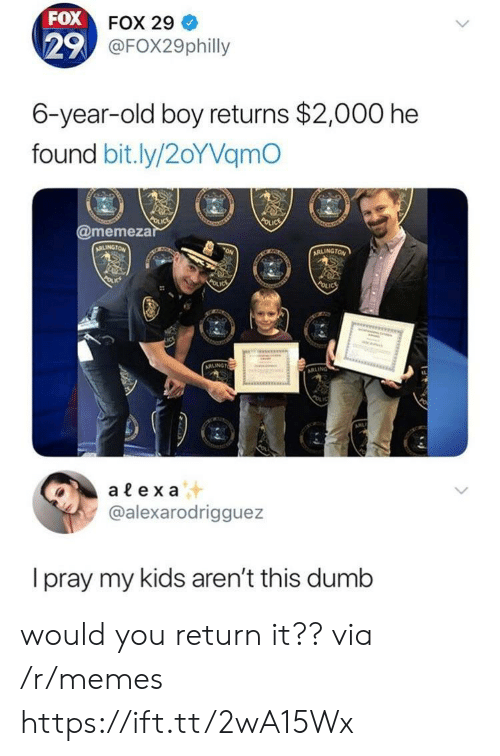 Dumb, Memes, and Kids: FOX  29  FOX 29  @FOX29philly  6-year-old boy returns $2,000 he  found bit.ly/2oYVamO  @memeza  alex a  @alexarodrigguez  I pray my kids aren't this dumb would you return it?? via /r/memes https://ift.tt/2wA15Wx