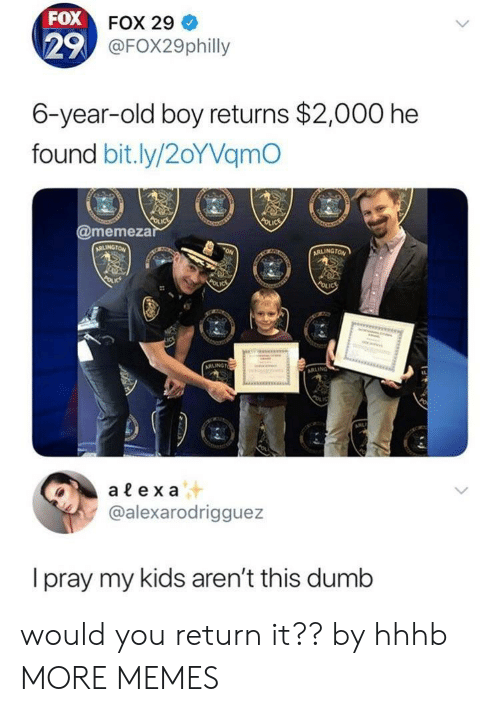 Dank, Dumb, and Memes: FOX  29  FOX 29  @FOX29philly  6-year-old boy returns $2,000 he  found bit.ly/2oYVamO  @memeza  alex a  @alexarodrigguez  I pray my kids aren't this dumb would you return it?? by hhhb MORE MEMES