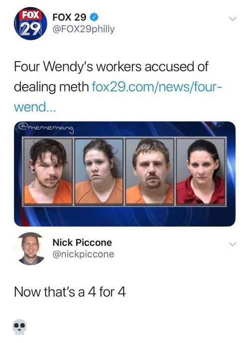 Funny, News, and Wendys: FOX  29  FOX 29  FOX29philly  Four Wendy's workers accused of  dealing meth fox29.com/news/four-  wend  @mememeng  Nick Piccone  @nickpiccone  Now that's a 4 for 4 💀