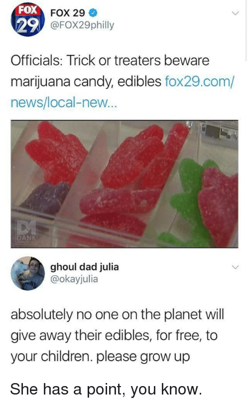 Candy, Children, and Dad: FOX  29  Officials: Trick or treaters beware  marijuana candy, edibles fox29.com/  news/local-new  FOX 29  FOX29philly  ghoul dad julia  @okayjulia  absolutely no one on the planet will  give away their edibles, for free, to  your children. please grow up She has a point, you know.