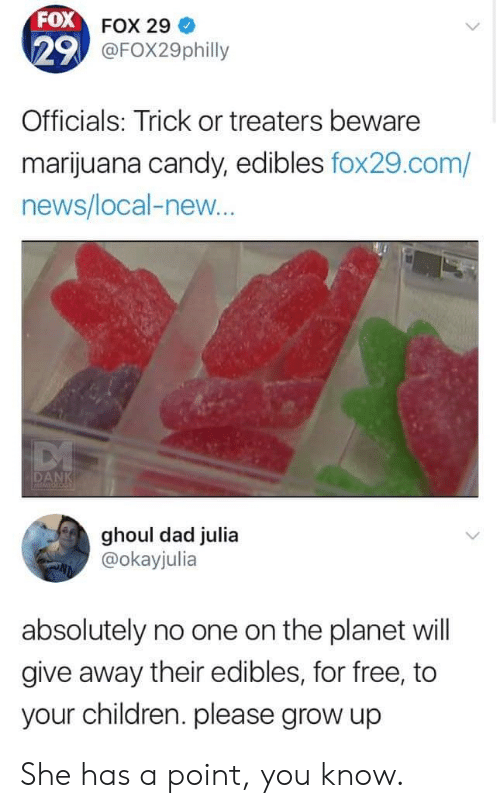 Candy, Children, and Dad: FOX  29  Officials: Trick or treaters beware  marijuana candy, edibles fox29.com/  news/local-new  FOX 29  @FOX29philly  ghoul dad julia  @okayjulia  absolutely no one on the planet will  give away their edibles, for free, to  your children. please grow up She has a point, you know.