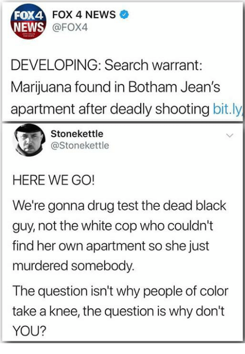 News, Black, and Marijuana: FOX 4 NEWS  FOX4  NEWS  @FOX4  DEVELOPING: Search warrant:  Marijuana found in Botham Jean's  apartment after deadly shooting bit.ly  Stonekettle  @Stonekettle  HERE WE GO!  We're gonna drug test the dead black  guy, not the white cop who couldn't  find her own apartment so she just  murdered somebody.  The question isn't why people of color  take a knee, the question is why don't  YOU?