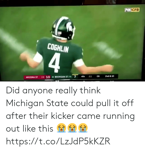 Nfl, Arizona, and Michigan: FOX CFB  COGHLIN  2nd & 10  09  :11  28 MICHIGAN ST 2-0 7  4th  2-0 10  ARIZONA ST  7:16 Did anyone really think Michigan State could pull it off after their kicker came running out like this 😭😭😭 https://t.co/LzJdP5kKZR