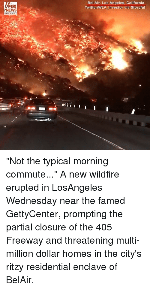 "Memes, Twitter, and California: FOX  EWS  Bel Air, Los Angeles, California  Twitter/WLV_investor via Storyful ""Not the typical morning commute..."" A new wildfire erupted in LosAngeles Wednesday near the famed GettyCenter, prompting the partial closure of the 405 Freeway and threatening multi-million dollar homes in the city's ritzy residential enclave of BelAir."
