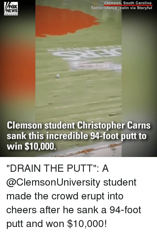 "Memes, Twitter, and 🤖: FOX  EWS  Clemson, South Carolina  Twitter/clancy_colin via Storyful  ehanne  Clemson student Christopher Carns  sank this incredible 94-foot putt to  win $10,000. ""DRAIN THE PUTT"": A @ClemsonUniversity student made the crowd erupt into cheers after he sank a 94-foot putt and won $10,000!"