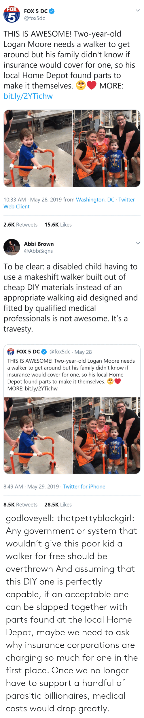 Family, Iphone, and Tumblr: FOX  FOX 5 DC  5  @fox5dc  THIS IS AWESOME! Two-year-old  Logan Moore needs a walker to get  around but his family didn't know if  insurance would cover for one, so his  local Home Depot found parts to  make it themselves.  MORE:  bit.ly/2YTichw  10:33 AM May 28, 2019 from Washington, DC Twitter  Web Client  15.6K Likes  2.6K Retweets   Abbi Brown  @AbbiSigns  To be clear: a disabled child having to  use a makeshift walker built out of  cheap DIY materials instead of an  appropriate walking aid designed and  fitted by qualified medical  professionals is not awesome. It's a  travesty  FOX  @fox5dc May 28  5 FOX 5 DС  THIS IS AWESOME! Two-year-old Logan Moore needs  a walker to get around but his family didn't know if  insurance would cover for one, so his local Home  Depot found parts to make it themselves.  MORE: bit.ly/2YTichw  8:49 AM May 29, 2019 Twitter for iPhone  28.5K Likes  8.5K Retweets godloveyell:  thatpettyblackgirl:  Any government or system that wouldn't give this poor kid a walker for free should be overthrown   And assuming that this DIY one is perfectly capable, if an acceptable one can be slapped together with parts found at the local Home Depot, maybe we need to ask why insurance corporations are charging so much for one in the first place.  Once we no longer have to support a handful of parasitic billionaires, medical costs would drop greatly.