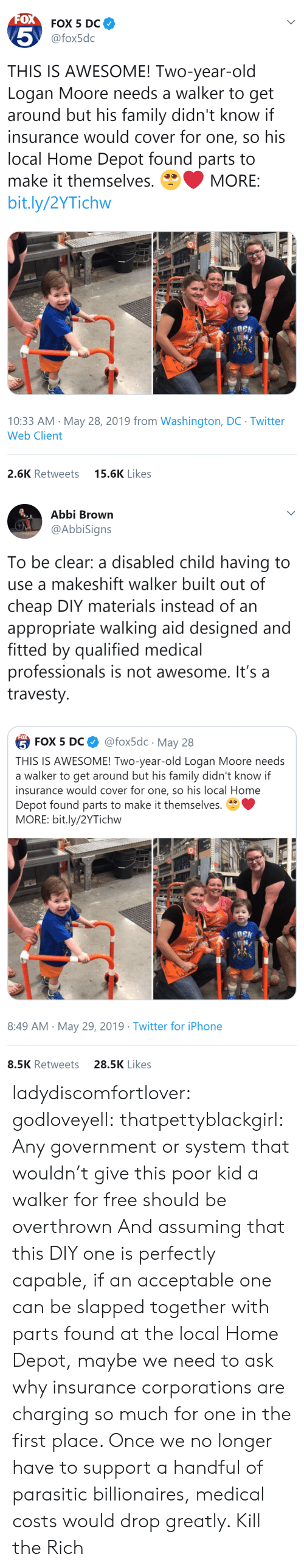 Fitted: FOX  FOX 5 DC  5  @fox5dc  THIS IS AWESOME! Two-year-old  Logan Moore needs a walker to get  around but his family didn't know if  insurance would cover for one, so his  local Home Depot found parts to  make it themselves.  MORE:  bit.ly/2YTichw  10:33 AM May 28, 2019 from Washington, DC Twitter  Web Client  15.6K Likes  2.6K Retweets   Abbi Brown  @AbbiSigns  To be clear: a disabled child having to  use a makeshift walker built out of  cheap DIY materials instead of an  appropriate walking aid designed and  fitted by qualified medical  professionals is not awesome. It's a  travesty  FOX  @fox5dc May 28  5 FOX 5 DС  THIS IS AWESOME! Two-year-old Logan Moore needs  a walker to get around but his family didn't know if  insurance would cover for one, so his local Home  Depot found parts to make it themselves.  MORE: bit.ly/2YTichw  8:49 AM May 29, 2019 Twitter for iPhone  28.5K Likes  8.5K Retweets ladydiscomfortlover: godloveyell:  thatpettyblackgirl:  Any government or system that wouldn't give this poor kid a walker for free should be overthrown   And assuming that this DIY one is perfectly capable, if an acceptable one can be slapped together with parts found at the local Home Depot, maybe we need to ask why insurance corporations are charging so much for one in the first place.  Once we no longer have to support a handful of parasitic billionaires, medical costs would drop greatly.    Kill the Rich