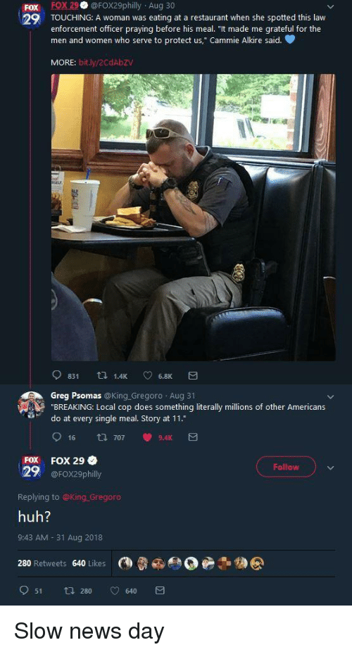 "Huh, News, and Restaurant: Fox FOX29 @FOX29philly Aug 30  29 TOUCHING: A woman was eating at a restaurant when she spotted this law  enforcement officer praying before his meal. ""It made me grateful for the  men and women who serve to protect us,"" Cammie Alkire said.  MORE: bit.ly/2CdAbZV  Greg Psomas @King.Gregoro Aug 31  ""BREAKING: Local cop does something literally millions of other Americans  do at every single meal. Story at 11.""  FOX FOX 29  Follow  29 @FOX29philly  Replying to @King Gregoro  huh?  9:43 AM- 31 Aug 2018  280 Retweets 640 Likes @  051 280 v 640  カ@ Slow news day"