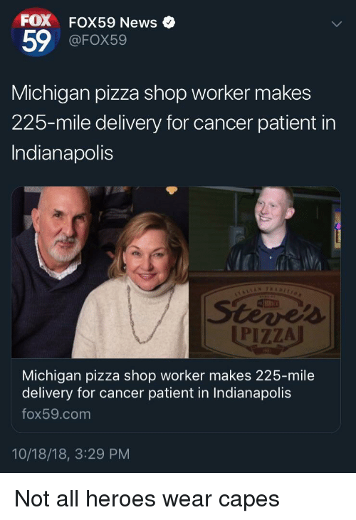 News, Pizza, and Cancer: FOX FOX59 News  59 @FOX59  Michigan pizza shop worker makes  225-mile delivery for cancer patient in  Indianapolis  PIZZA  Michigan pizza shop worker makes 225-mile  delivery for cancer patient in Indianapolis  fox59.com  10/18/18, 3:29 PM Not all heroes wear capes