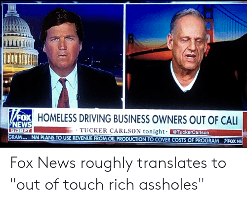 """Driving, Homeless, and News: FOX HOMELESS DRIVING BUSINESS OWNERS OUT OF CALI  NEWS  TUCKER CARLSON tonight TuckerCarlson  GRAM... NM PLANS TO USE REVENUE FROM OIL PRODUCTION TO COVER COSTS OF PROGRAM  5:35PT  VFOXNE Fox News roughly translates to """"out of touch rich assholes"""""""
