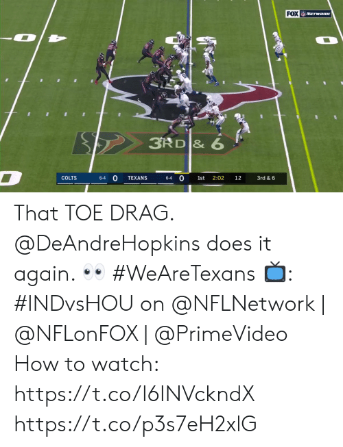 Texans: FOX NETwonK  3RD & 6  D  0  COLTS  TEXANS  2:02  3rd & 6  6-4  6-4  1st  12 That TOE DRAG.  @DeAndreHopkins does it again. 👀 #WeAreTexans  📺: #INDvsHOU on @NFLNetwork | @NFLonFOX | @PrimeVideo How to watch: https://t.co/I6INVckndX https://t.co/p3s7eH2xlG
