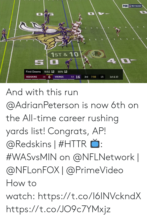 The All: FOX NETwoRK  1ST &10  4 0  First Downs  WAS 12  MIN 12  5-2 16  1-6 6  REDSKINS  VIKINGS  3rd  1st & 10  7:56  15 And with this run @AdrianPeterson is now 6th on the All-time career rushing yards list! Congrats, AP!  @Redskins | #HTTR  📺: #WASvsMIN on @NFLNetwork | @NFLonFOX | @PrimeVideo How to watch:https://t.co/I6INVckndX https://t.co/JO9c7YMxjz