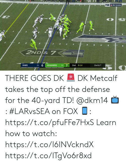 Memes, How To, and Rams: FOX NETwoRK  50  2ND & 7  7  RAMS  SEAHAWKS  2nd  8:14  2nd & 7  3-1  3-1 THERE GOES DK 🚨  DK Metcalf takes the top off the defense for the 40-yard TD! @dkm14  📺: #LARvsSEA on FOX  📱: https://t.co/pfuFFe7HxS   Learn how to watch: https://t.co/I6INVckndX https://t.co/ITgVo6r8xd