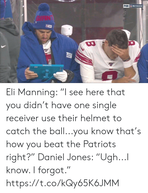 "Know That: FOX NETWORK  GIAN  叫925  Moo Srloce  TARA Eli Manning: ""I see here that you didn't have one single receiver use their helmet to catch the ball...you know that's how you beat the Patriots right?""  Daniel Jones: ""Ugh...I know. I forgot."" https://t.co/kQy65K6JMM"