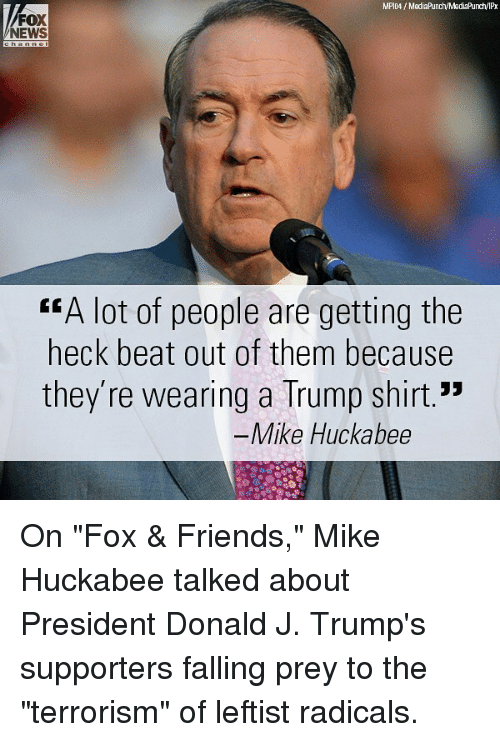 """Friends, Memes, and News: FOX  NEWS  """"A lot of people are getting the  heck beat out of them because  they're wearing a Trump shirt.""""  Mike Huckabee On """"Fox & Friends,"""" Mike Huckabee talked about President Donald J. Trump's supporters falling prey to the """"terrorism"""" of leftist radicals."""