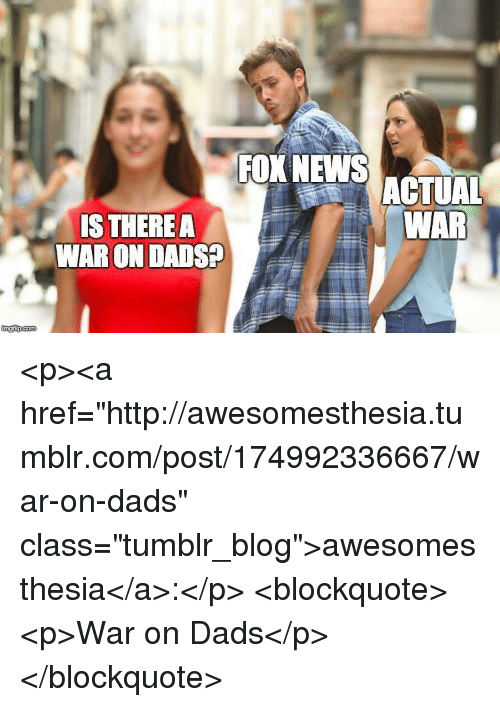 """News, Tumblr, and Blog: FOX NEWS  ACTUAL  WAR  S THERE A  WAR ON DADS? <p><a href=""""http://awesomesthesia.tumblr.com/post/174992336667/war-on-dads"""" class=""""tumblr_blog"""">awesomesthesia</a>:</p>  <blockquote><p>War on Dads</p></blockquote>"""