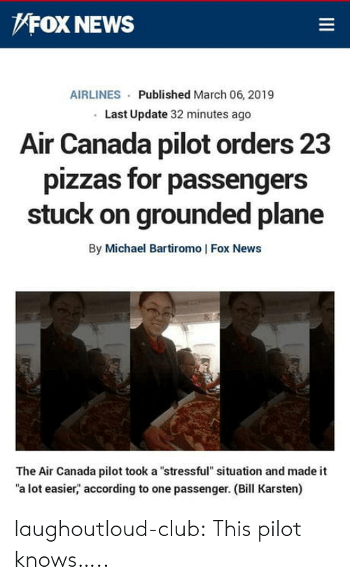 "Club, News, and Tumblr: FOX NEWS  AIRLINES Published March 06, 2019  Last Update 32 minutes ago  Alr Canada pilot orders 23  pizzas for passengers  stuck on grounded plane  By Michael Bartiromo | Fox News  The Air Canada pilot took a ""stressful"" situation and made it  a lot easier,"" according to one passenger. (Bill Karsten) laughoutloud-club:  This pilot knows….."