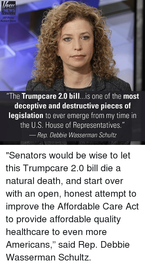 "Memes, News, and Death: FOX  NEWS  (AP Photo/  Richard Drew)  ""The Trumpcare 2.0 bill...is one of the most  deceptive and destructive pieces of  legislation to ever emerge from my time in  the U.S. House of Representatives.""  Rep. Debbie Wasserman Schultz ""Senators would be wise to let this Trumpcare 2.0 bill die a natural death, and start over with an open, honest attempt to improve the Affordable Care Act to provide affordable quality healthcare to even more Americans,"" said Rep. Debbie Wasserman Schultz."