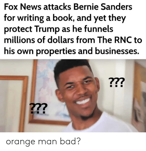Bad, Bernie Sanders, and News: Fox News attacks Bernie Sanders  for writing a book, and yet they  protect Trump as he funnels  millions of dollars from The RNC to  his own properties and businesses. orange man bad?