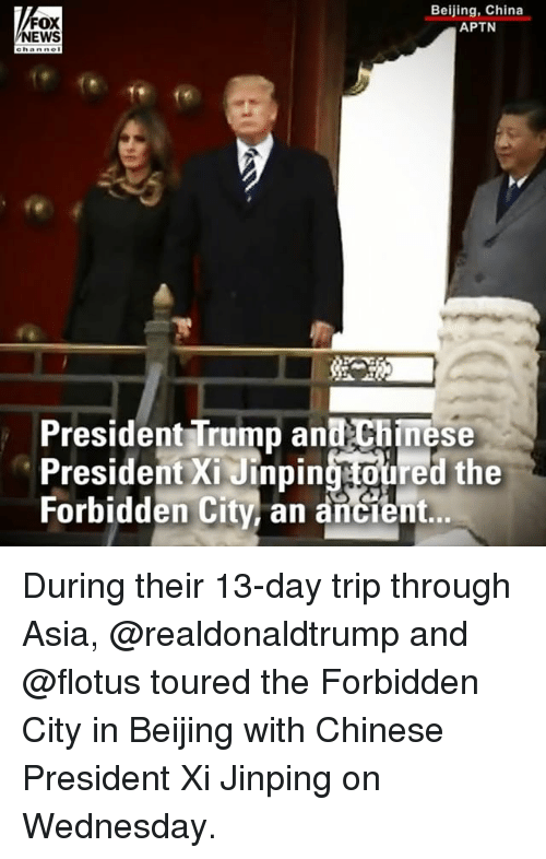 Beijing: FOX  NEWS  Beijing, China  APTN  President Trump and Chinese  President Xi Jinpingtoured the  Forbidden City, an ancient.. During their 13-day trip through Asia, @realdonaldtrump and @flotus toured the Forbidden City in Beijing with Chinese President Xi Jinping on Wednesday.