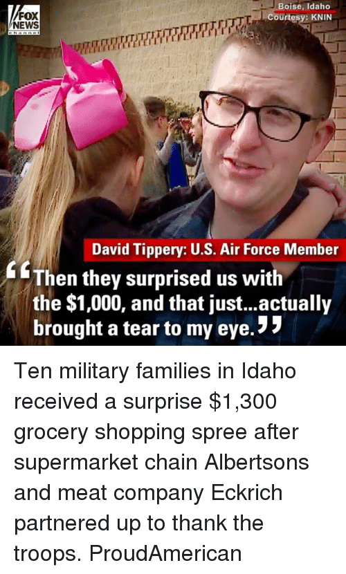 "Memes, News, and Shopping: FOX  NEWS  Boise, Idaho  Courtesy: KNIN  David Tippery: U.S. Air Force Member  GThen they surprised us with  the $1,000, and that just...actually  brought a tear to my eye. "" Ten military families in Idaho received a surprise $1,300 grocery shopping spree after supermarket chain Albertsons and meat company Eckrich partnered up to thank the troops. ProudAmerican"