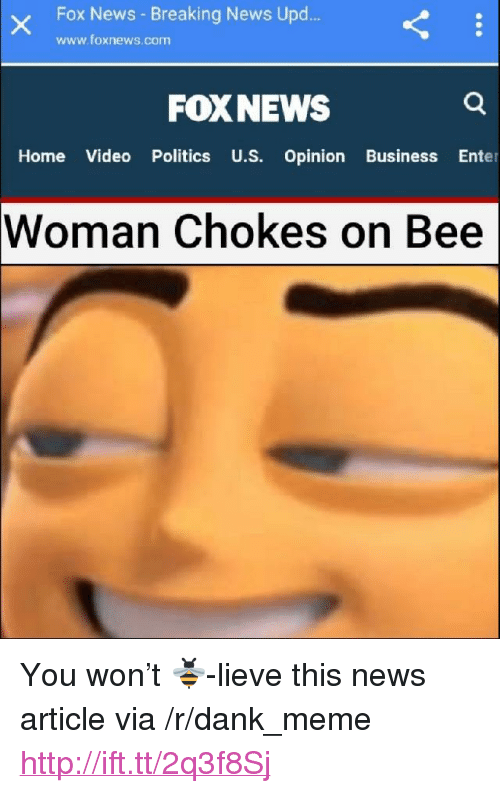 "Dank, Meme, and News: Fox News - Breaking News Upd.  www.foxnews.com  FOXNEWS  Home Video Politics U.S. Opinion Business Enter  Woman  Chokes on Bee <p>You won&rsquo;t 🐝-lieve this news article via /r/dank_meme <a href=""http://ift.tt/2q3f8Sj"">http://ift.tt/2q3f8Sj</a></p>"
