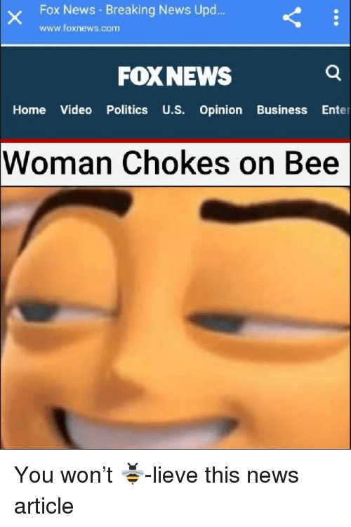 News, Politics, and Breaking News: Fox News - Breaking News Upd.  www.foxnews.com  FOXNEWS  Home Video Politics U.S. Opinion Business Enter  Woman  Chokes on Bee <p>You won&rsquo;t 🐝-lieve this news article</p>
