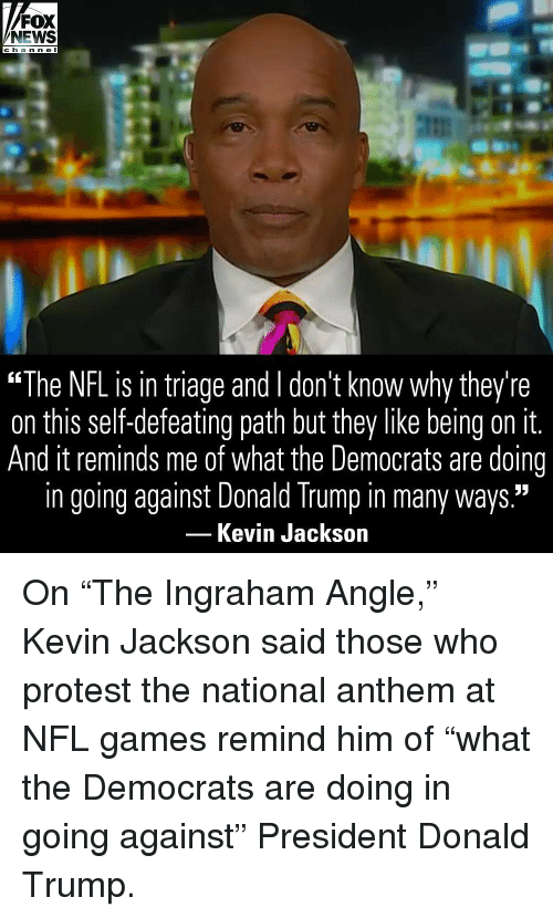 "Donald Trump, Memes, and News: FOX  NEWS  c ha n ne I  ""The NFL is in triage and l don't know why they're  on this self-defeating path but they like being on it.  And it reminds me of what the Democrats are doing  in going against Donald Trump in many ways.""  Kevin Jackson On ""The Ingraham Angle,"" Kevin Jackson said those who protest the national anthem at NFL games remind him of ""what the Democrats are doing in going against"" President Donald Trump."