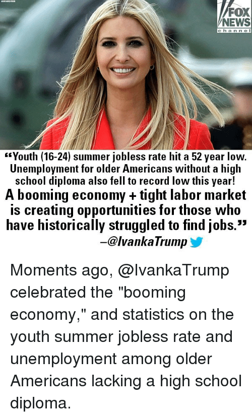 "Memes, News, and School: FOX  NEWS  c hanne l  ""Youth (16-24) summer jobless rate hit a 52 year low.  Unemployment for older Americans without a high  school diploma also fell to record low this year!  A booming economy + tight labor market  is creating opportunities for those who  have historically struggled to find jobs.""  53  -@lvankaTrump y Moments ago, @IvankaTrump​ celebrated the ""booming economy,"" and statistics on the youth summer jobless rate and unemployment among older Americans lacking a high school diploma."