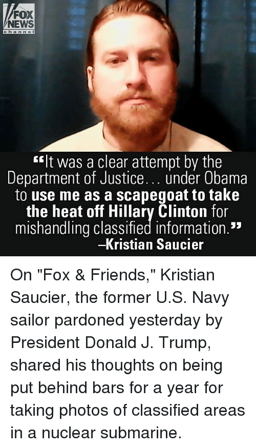 """Friends, Hillary Clinton, and Memes: FOX  NEWS  ch a nne I  """"It was a clear attempt by the  Department of Justice under Obama  to use me as a scapegoat to take  the heat off Hillary Clinton for  mishandling classified information.""""  Kristian Saucier On """"Fox & Friends,"""" Kristian Saucier, the former U.S. Navy sailor pardoned yesterday by President Donald J. Trump, shared his thoughts on being put behind bars for a year for taking photos of classified areas in a nuclear submarine."""