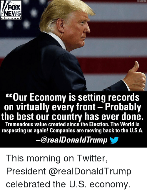 "Memes, News, and Twitter: FOX  NEWS  cha nn e l  ""Our Economy is setting records  on virtually every front - Probably  the best our country has ever done.  Tremendous value created since the Election. The World is  respecting us again! Companies are moving back to the U.S.A.  @realDonaldTrump This morning on Twitter, President @realDonaldTrump celebrated the U.S. economy."