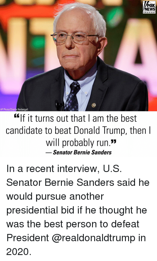 "Bernie Sanders: FOX  NEWS  chan ne I  AP Photo/Charlie Neibergall  ""If it turns out that I am the best  candidate to beat Donald Trump, then  will probably run.""  Senator Bernie Sanders In a recent interview, U.S. Senator Bernie Sanders said he would pursue another presidential bid if he thought he was the best person to defeat President @realdonaldtrump in 2020."