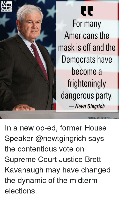 Memes, News, and Party: FOX  NEWS  chan ne l  For many  Americans the  mask is off and the  Democrats have  become a  frighteningly  dangerous party  -Newt Gingrich  ZAKARIA ABDELKAFI/AFP/Getty Images In a new op-ed, former House Speaker @newtgingrich says the contentious vote on Supreme Court Justice Brett Kavanaugh may have changed the dynamic of the midterm elections.