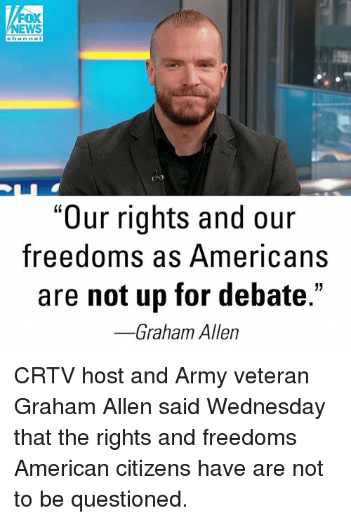 "Memes, News, and Army: FOX  NEWS  chan nel  D'a  pla  ""Our rights and our  freedoms as Americans  are not up for debate.'  Graham Allen CRTV host and Army veteran Graham Allen said Wednesday that the rights and freedoms American citizens have are not to be questioned."