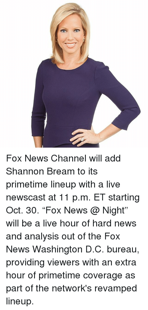 """Memes, News, and Fox News: Fox News Channel will add Shannon Bream to its primetime lineup with a live newscast at 11 p.m. ET starting Oct. 30. """"Fox News @ Night"""" will be a live hour of hard news and analysis out of the Fox News Washington D.C. bureau, providing viewers with an extra hour of primetime coverage as part of the network's revamped lineup."""