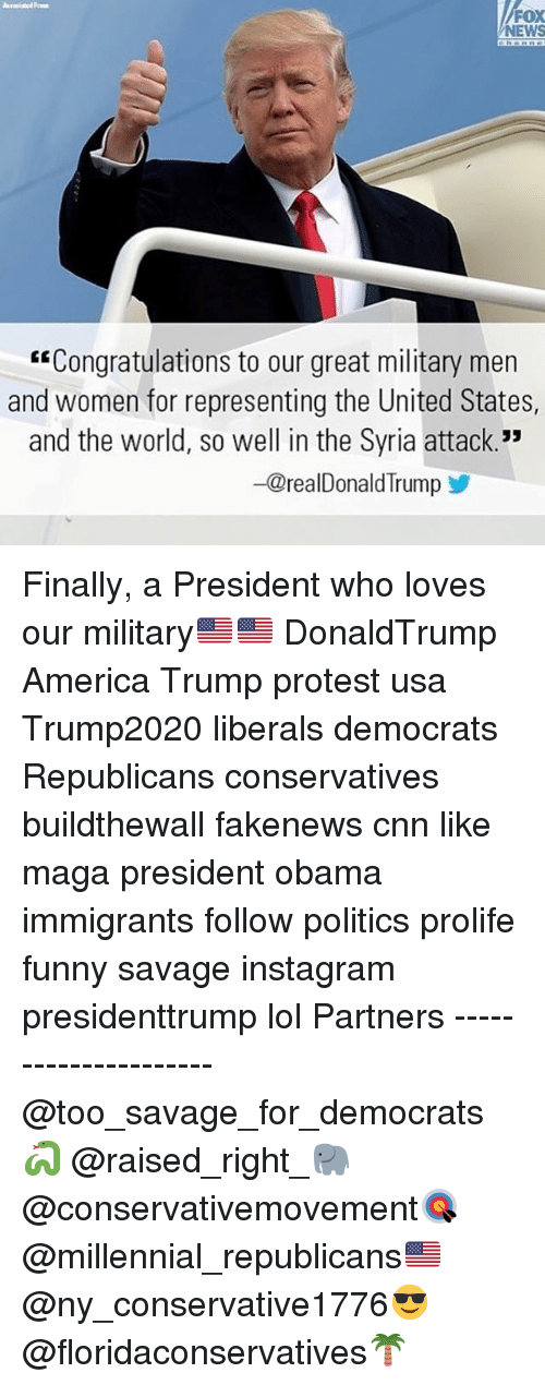 """America, cnn.com, and Funny: FOX  NEWS  """"Congratulations to our great military men  and women for representing the United States,  and the world, so well in the Syria attack.""""  -@realDonald Trump Finally, a President who loves our military🇺🇸🇺🇸 DonaldTrump America Trump protest usa Trump2020 liberals democrats Republicans conservatives buildthewall fakenews cnn like maga president obama immigrants follow politics prolife funny savage instagram presidenttrump lol Partners --------------------- @too_savage_for_democrats🐍 @raised_right_🐘 @conservativemovement🎯 @millennial_republicans🇺🇸 @ny_conservative1776😎 @floridaconservatives🌴"""