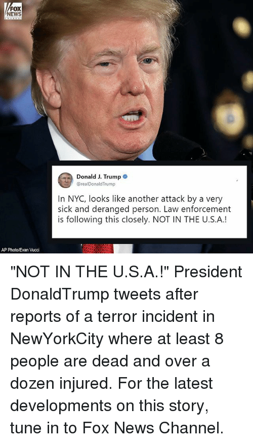 "Memes, News, and Fox News: FOX  NEWS  Donald J. Trump  @realDonaldTrump  In NYC, looks like another attack by a very  sick and deranged person. Law enforcement  is following this closely. NOT IN THE U.S.A.!  AP Photo/Evan Vucci ""NOT IN THE U.S.A.!"" President DonaldTrump tweets after reports of a terror incident in NewYorkCity where at least 8 people are dead and over a dozen injured. For the latest developments on this story, tune in to Fox News Channel."