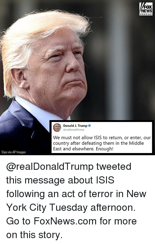 in-new-york-city: FOX  NEWS  Donald J. Trump  @realDonaldTrump  We must not allow ISIS to return, or enter, our  country after defeating them in the Middle  East and elsewhere. Enough!  Sipa via AP Images @realDonaldTrump tweeted this message about ISIS following an act of terror in New York City Tuesday afternoon. Go to FoxNews.com for more on this story.