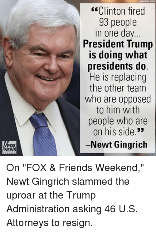"""Memes, 🤖, and Fox: FOX  NEWS  E Clinton fired  93 people  in one day  President Trump  is doing what  presidents do  He is replacing  the other team  who are opposed  to him with  people who are  on his side  33  -Newt Gingrich On """"FOX & Friends Weekend,"""" Newt Gingrich slammed the uproar at the Trump Administration asking 46 U.S. Attorneys to resign."""