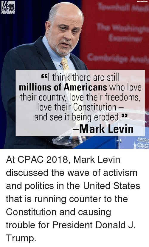 "Love, Memes, and News: FOX  NEWS  EEl think there are still  millions of Americans who love  their country, love their freedoms,  love their Constitution -  and see it being eroded.""  Mark Levin  AMERIO  CONSE At CPAC 2018, Mark Levin discussed the wave of activism and politics in the United States that is running counter to the Constitution and causing trouble for President Donald J. Trump."