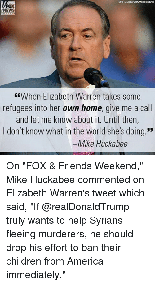 "America, Children, and Elizabeth Warren: FOX  NEWS  EEWhen Elizabeth Warren takes some  refugees into her own home, give me a call  and let me know about it. Until then,  I don't know what in the world she's doing.""  Mike Huckabee On ""FOX & Friends Weekend,"" Mike Huckabee commented on Elizabeth Warren's tweet which said, ""If @realDonaldTrump truly wants to help Syrians fleeing murderers, he should drop his effort to ban their children from America immediately."""