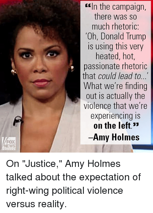 "Donald Trump, Memes, and News: FOX  NEWS  ERIn the campaign,  there was so  much rhetoric:  'Oh, Donald Trump  IS using this very  heated, hot  passionate rhetoric  that could lead to  What we're finding  out is actually the  violence that we're  experiencing is  on the left.""  Amy Holmes On ""Justice,"" Amy Holmes talked about the expectation of right-wing political violence versus reality."