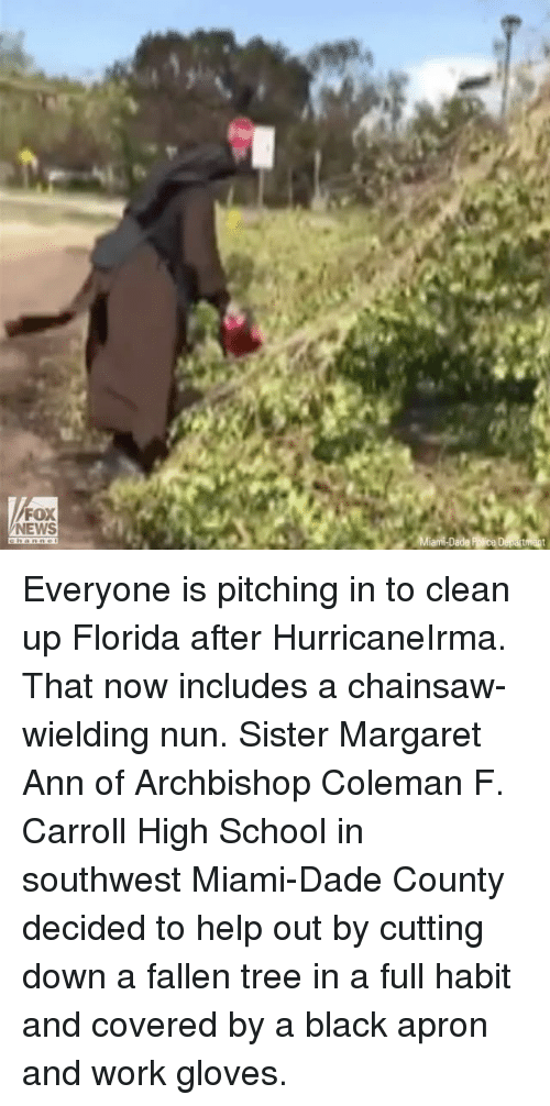 Memes, News, and School: FOX  NEWS Everyone is pitching in to clean up Florida after HurricaneIrma. That now includes a chainsaw-wielding nun. Sister Margaret Ann of Archbishop Coleman F. Carroll High School in southwest Miami-Dade County decided to help out by cutting down a fallen tree in a full habit and covered by a black apron and work gloves.