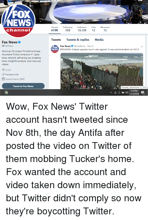 News, Taken, and Twitter: FOX  NEWS  FollowingFollowers  channel  419K 398 18.2M 12  15  Tweets Tweets & replies Media  Fox News  @FoxNews  OX  NEWS  Fox NewsFoxNews Nov 8  BREAKING: Federal appeals court rules against Trump administration on DACA  America's Strongest Primetime Lineup  Anywhere! Follow Am erica's #1 cable  news network, delivering you breaking  news, insightful analysis, and must-see  videos.  O U.S.A  foxnews.com  Joined March 2007  ,ト  Tweet to Fox News  Monday, November 12, 2018  3:10 PM E  11/12/2018