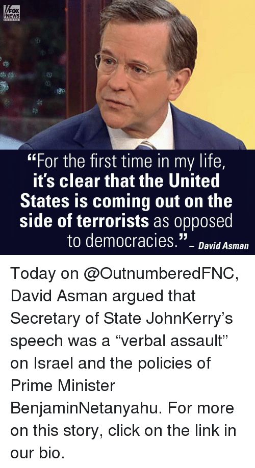 """Arguing, Memes, and Fox News: FOX  NEWS  """"For the first time in my life,  it's clear that the United  States is coming out on the  side of terrorists as oppose  to democracies  David Asman Today on @OutnumberedFNC, David Asman argued that Secretary of State JohnKerry's speech was a """"verbal assault"""" on Israel and the policies of Prime Minister BenjaminNetanyahu. For more on this story, click on the link in our bio."""