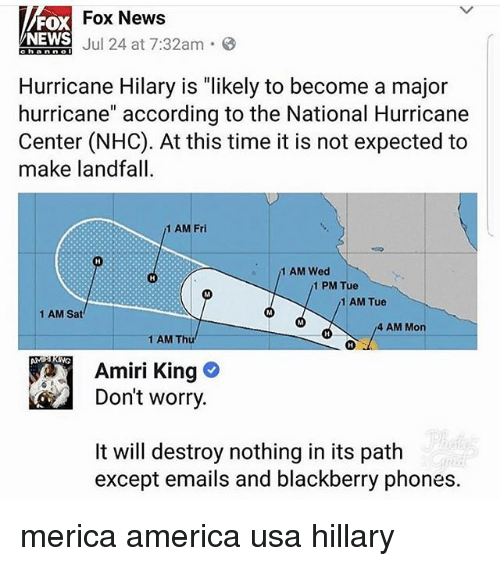 "America, BlackBerry, and Memes: Fox News  FOX  NEWS  Aniol Jul 24 at 7:32am-8  Hurricane Hilary is ""likely to become a major  hurricane"" according to the National Hurricane  Center (NHC). At this time it is not expected to  make landfall  1 AM Fri  1 AM Wed  1 PM Tue  1 AM Tue  1 AM Sat  4 AM Mon  1 AM Thü  Amiri King  Don't worry  It will destroy nothing in its path  except emails and blackberry phones. merica america usa hillary"